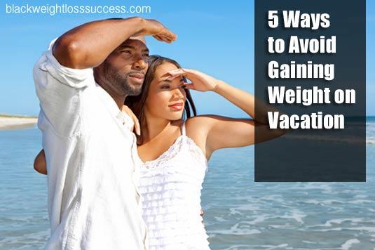 5 Ways to Avoid Gaining Weight on Vacation