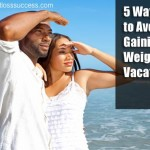 5 Ways to Avoid Gaining Weight on Vacation